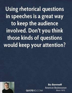 Bo Bennett - Using rhetorical questions in speeches is a great way to keep the audience involved. Don't you think those kinds of questions would keep your attention?