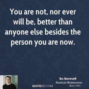 You are not, nor ever will be, better than anyone else besides the person you are now.