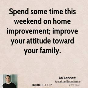 Bo Bennett - Spend some time this weekend on home improvement; improve your attitude toward your family.