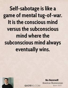 Self-sabotage is like a game of mental tug-of-war. It is the conscious mind versus the subconscious mind where the subconscious mind always eventually wins.