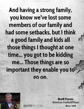Brett Favre - And having a strong family, you know we've lost some members of our family and had some setbacks, but I think a good family and kids all those things I thought at one time... you got to be kidding me... Those things are so important they enable you to go on.