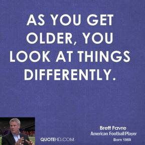 Brett Favre - As you get older, you look at things differently.