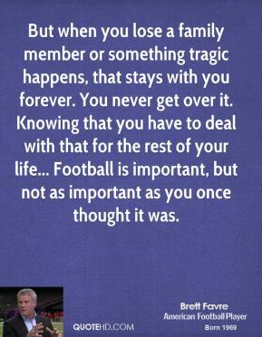 But when you lose a family member or something tragic happens, that stays with you forever. You never get over it. Knowing that you have to deal with that for the rest of your life... Football is important, but not as important as you once thought it was.