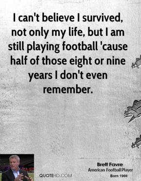 Brett Favre - I can't believe I survived, not only my life, but I am still playing football 'cause half of those eight or nine years I don't even remember.