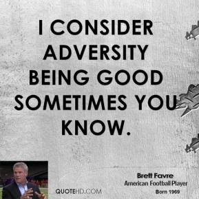 I consider adversity being good sometimes you know.