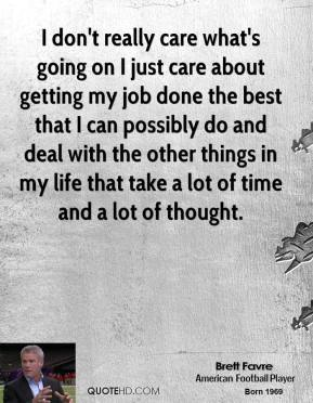 Brett Favre - I don't really care what's going on I just care about getting my job done the best that I can possibly do and deal with the other things in my life that take a lot of time and a lot of thought.