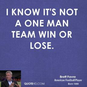 Brett Favre - I know it's not a one man team win or lose.