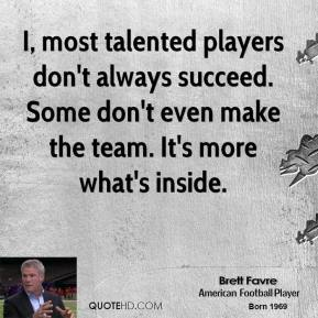 Brett Favre - I, most talented players don't always succeed. Some don't even make the team. It's more what's inside.