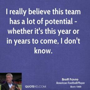I really believe this team has a lot of potential - whether it's this year or in years to come, I don't know.
