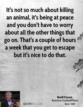 Brett Favre - It's not so much about killing an animal, it's being at peace and you don't have to worry about all the other things that go on. That's a couple of hours a week that you get to escape but it's nice to do that.
