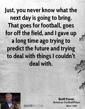 Brett Favre - Just, you never know what the next day is going to bring. That goes for football, goes for off the field, and I gave up a long time ago trying to predict the future and trying to deal with things I couldn't deal with.