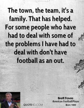 Brett Favre - The town, the team, it's a family. That has helped. For some people who have had to deal with some of the problems I have had to deal with don't have football as an out.