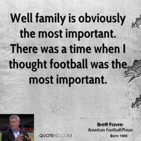 Well family is obviously the most important. There was a time when I thought football was the most important.