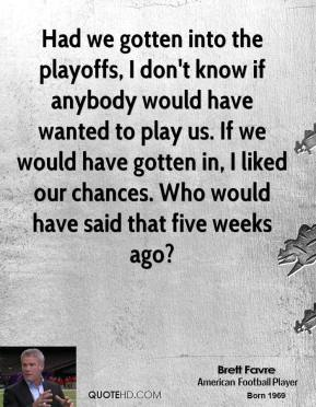 Had we gotten into the playoffs, I don't know if anybody would have wanted to play us. If we would have gotten in, I liked our chances. Who would have said that five weeks ago?