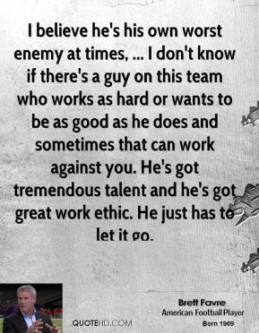 I believe he's his own worst enemy at times, ... I don't know if there's a guy on this team who works as hard or wants to be as good as he does and sometimes that can work against you. He's got tremendous talent and he's got great work ethic. He just has to let it go.