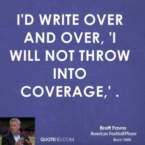 Brett Favre - I'd write over and over, 'I will not throw into coverage,' .