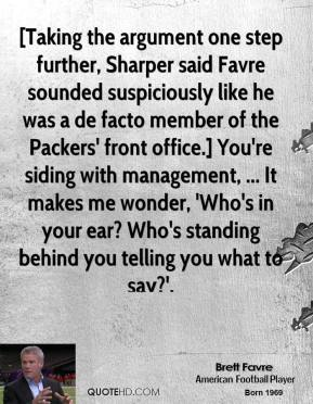Brett Favre - [Taking the argument one step further, Sharper said Favre sounded suspiciously like he was a de facto member of the Packers' front office.] You're siding with management, ... It makes me wonder, 'Who's in your ear? Who's standing behind you telling you what to say?'.