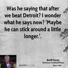 Was he saying that after we beat Detroit? I wonder what he says now? 'Maybe he can stick around a little longer.'.