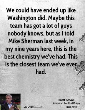 We could have ended up like Washington did. Maybe this team has got a lot of guys nobody knows, but as I told Mike Sherman last week, in my nine years here, this is the best chemistry we've had. This is the closest team we've ever had.
