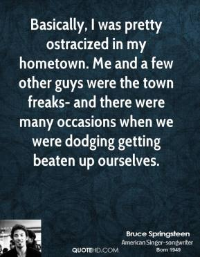 Basically, I was pretty ostracized in my hometown. Me and a few other guys were the town freaks- and there were many occasions when we were dodging getting beaten up ourselves.