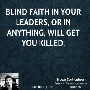 Blind faith in your leaders, or in anything, will get you killed.
