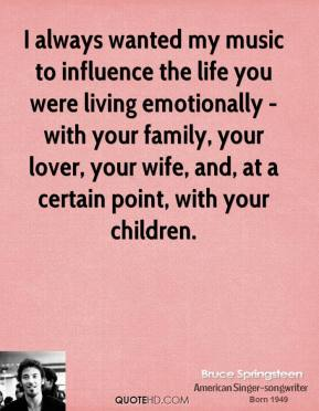 Bruce Springsteen - I always wanted my music to influence the life you were living emotionally - with your family, your lover, your wife, and, at a certain point, with your children.