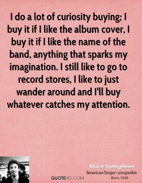 I do a lot of curiosity buying; I buy it if I like the album cover, I buy it if I like the name of the band, anything that sparks my imagination. I still like to go to record stores, I like to just wander around and I'll buy whatever catches my attention.
