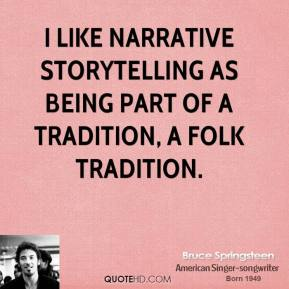 Bruce Springsteen - I like narrative storytelling as being part of a tradition, a folk tradition.