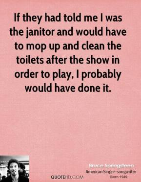 If they had told me I was the janitor and would have to mop up and clean the toilets after the show in order to play, I probably would have done it.
