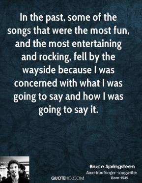 In the past, some of the songs that were the most fun, and the most entertaining and rocking, fell by the wayside because I was concerned with what I was going to say and how I was going to say it.