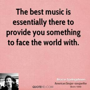 Bruce Springsteen - The best music is essentially there to provide you something to face the world with.