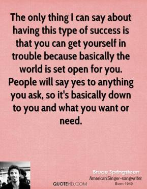 Bruce Springsteen - The only thing I can say about having this type of success is that you can get yourself in trouble because basically the world is set open for you. People will say yes to anything you ask, so it's basically down to you and what you want or need.