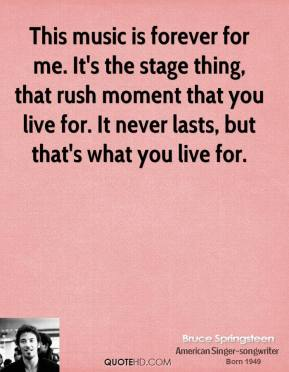 Bruce Springsteen - This music is forever for me. It's the stage thing, that rush moment that you live for. It never lasts, but that's what you live for.