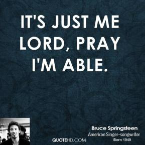 It's just me Lord, pray I'm able.