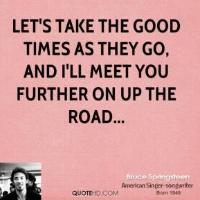 Let's take the good times as they go, and I'll meet you further on up the road...