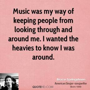 Music was my way of keeping people from looking through and around me. I wanted the heavies to know I was around.