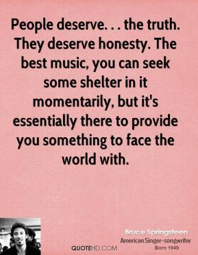 People deserve. . . the truth. They deserve honesty. The best music, you can seek some shelter in it momentarily, but it's essentially there to provide you something to face the world with.