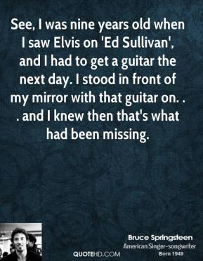 Bruce Springsteen - See, I was nine years old when I saw Elvis on 'Ed Sullivan', and I had to get a guitar the next day. I stood in front of my mirror with that guitar on. . . and I knew then that's what had been missing.