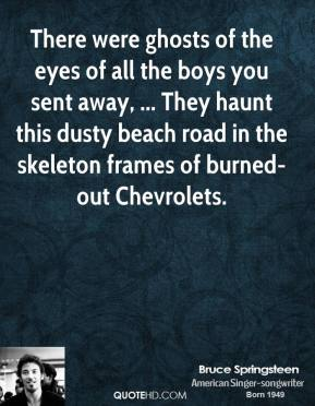 Bruce Springsteen - There were ghosts of the eyes of all the boys you sent away, ... They haunt this dusty beach road in the skeleton frames of burned-out Chevrolets.