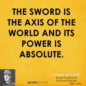 Charles de Gaulle - The sword is the axis of the world and its power is absolute.