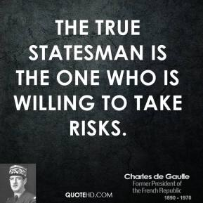 Charles de Gaulle - The true statesman is the one who is willing to take risks.
