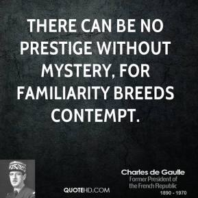 Charles de Gaulle - There can be no prestige without mystery, for familiarity breeds contempt.