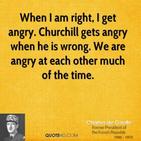 Charles de Gaulle - When I am right, I get angry. Churchill gets angry when he is wrong. We are angry at each other much of the time.