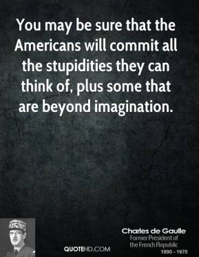 Charles de Gaulle - You may be sure that the Americans will commit all the stupidities they can think of, plus some that are beyond imagination.