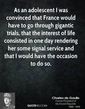 Charles de Gaulle - As an adolescent I was convinced that France would have to go through gigantic trials, that the interest of life consisted in one day rendering her some signal service and that I would have the occasion to do so.
