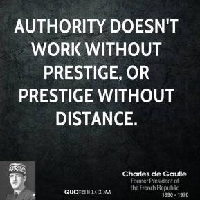 Charles de Gaulle - Authority doesn't work without prestige, or prestige without distance.