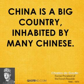 Charles de Gaulle - China is a big country, inhabited by many Chinese.
