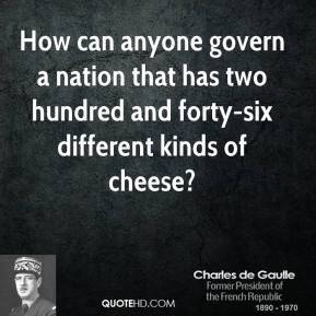 Charles De Gaulle - How can anyone govern a nation that has two hundred and forty-six different kinds of cheese?
