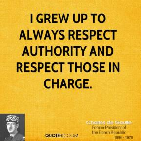 Charles de Gaulle - I grew up to always respect authority and respect those in charge.