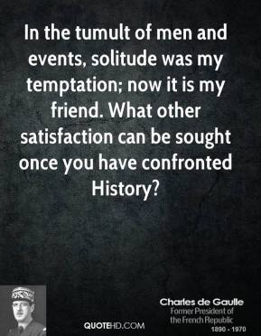 Charles de Gaulle - In the tumult of men and events, solitude was my temptation; now it is my friend. What other satisfaction can be sought once you have confronted History?